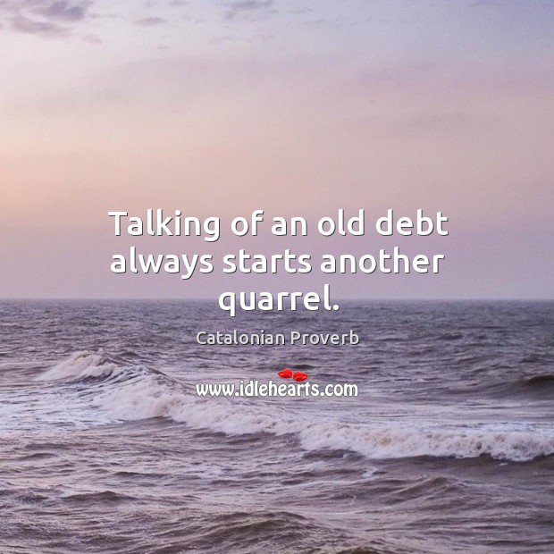 Talking of an old debt always starts another quarrel. Catalonian Proverbs Image