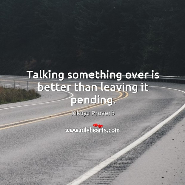 Talking something over is better than leaving it pending. Kikuyu Proverbs Image