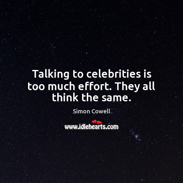 Talking to celebrities is too much effort. They all think the same. Simon Cowell Picture Quote