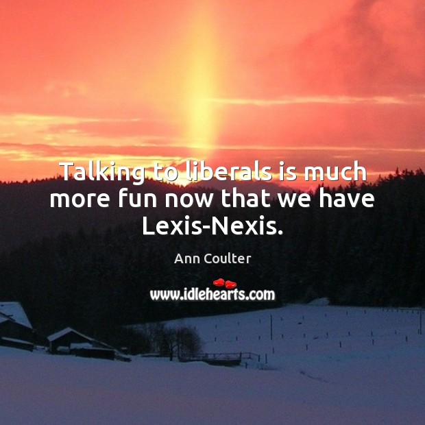 Talking to liberals is much more fun now that we have Lexis-Nexis. Ann Coulter Picture Quote
