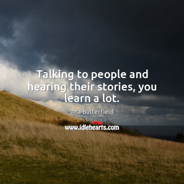Image, Talking to people and hearing their stories, you learn a lot.
