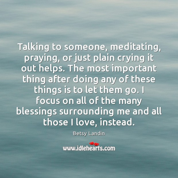 Image, Talking to someone, meditating, praying, or just plain crying it out helps.