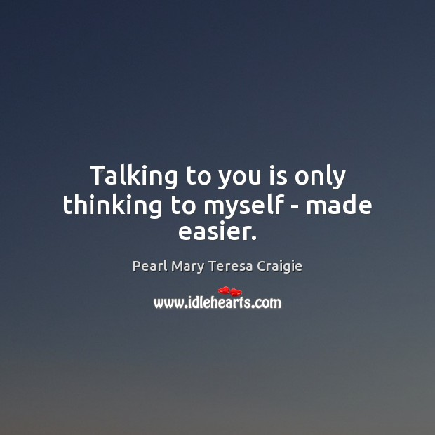 Talking to you is only thinking to myself – made easier. Image