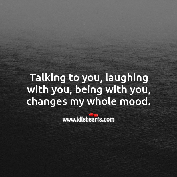 Image, Talking to you, laughing with you, being with you, changes my whole mood.