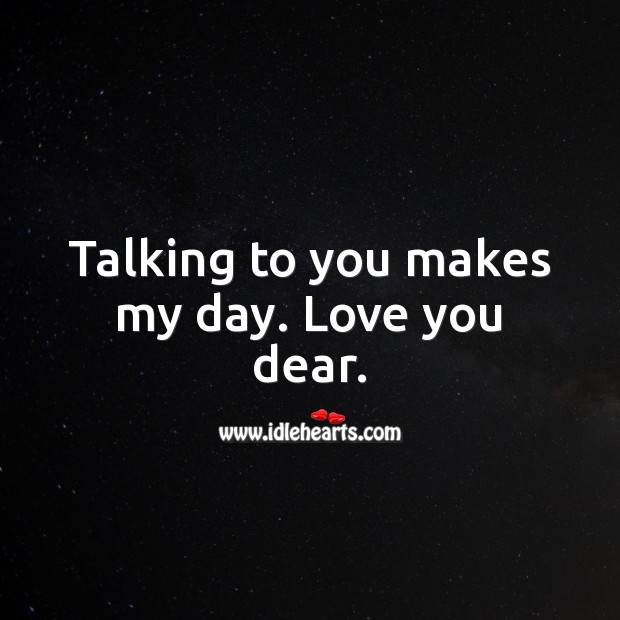 Talking to you makes my day. Love you dear. Love Quotes for Him Image