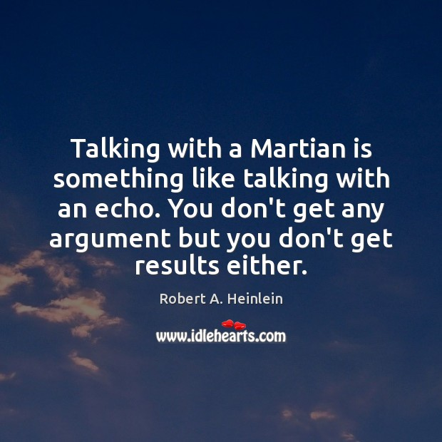 Talking with a Martian is something like talking with an echo. You Robert A. Heinlein Picture Quote