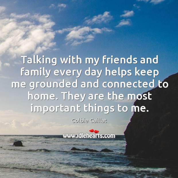 Talking with my friends and family every day helps keep me grounded Colbie Caillat Picture Quote
