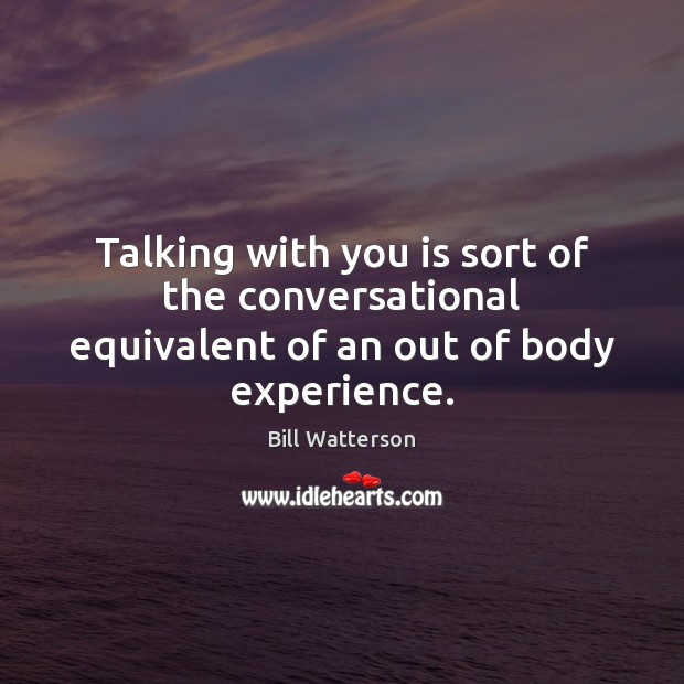 Talking with you is sort of the conversational equivalent of an out of body experience. Bill Watterson Picture Quote