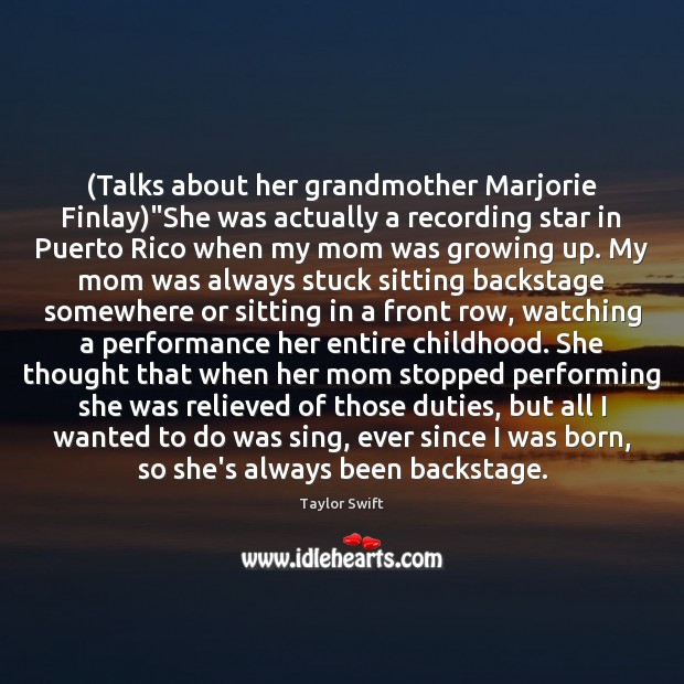"(Talks about her grandmother Marjorie Finlay)""She was actually a recording star Taylor Swift Picture Quote"