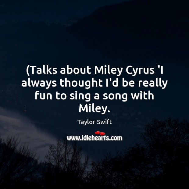 (Talks about Miley Cyrus 'I always thought I'd be really fun to sing a song with Miley. Taylor Swift Picture Quote
