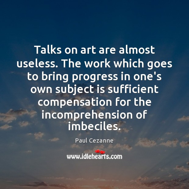 Talks on art are almost useless. The work which goes to bring Paul Cezanne Picture Quote