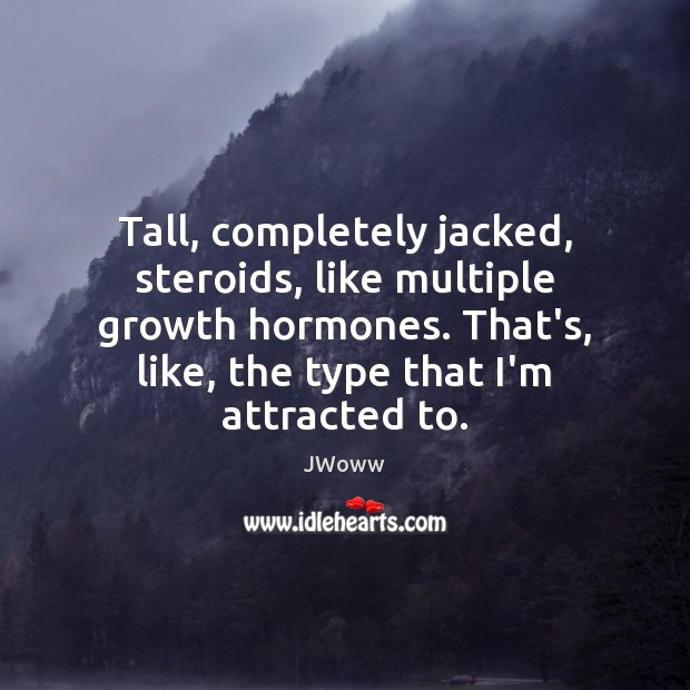 Tall, completely jacked, steroids, like multiple growth hormones. That's, like, the type Growth Quotes Image
