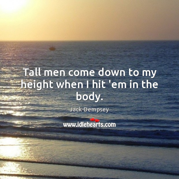 Tall men come down to my height when I hit 'em in the body. Jack Dempsey Picture Quote