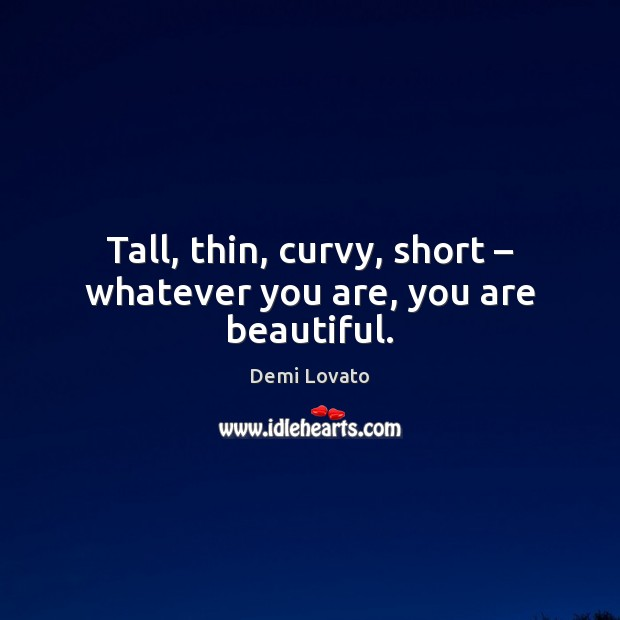 Tall, thin, curvy, short – whatever you are, you are beautiful. Demi Lovato Picture Quote