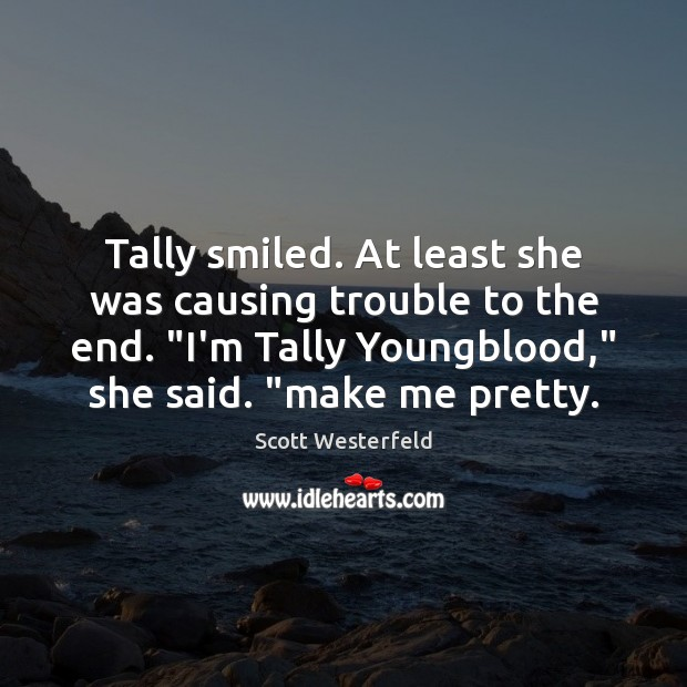 """Image, Tally smiled. At least she was causing trouble to the end. """"I'm"""
