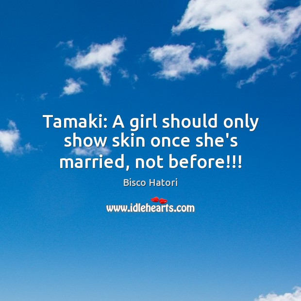 Image, Tamaki: A girl should only show skin once she's married, not before!!!