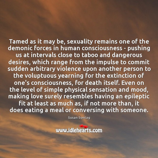 Tamed as it may be, sexuality remains one of the demonic forces Susan Sontag Picture Quote