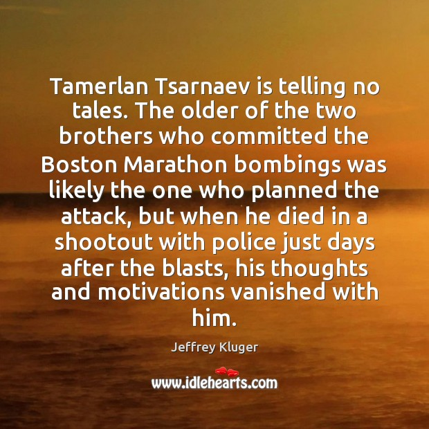 Image, Tamerlan Tsarnaev is telling no tales. The older of the two brothers