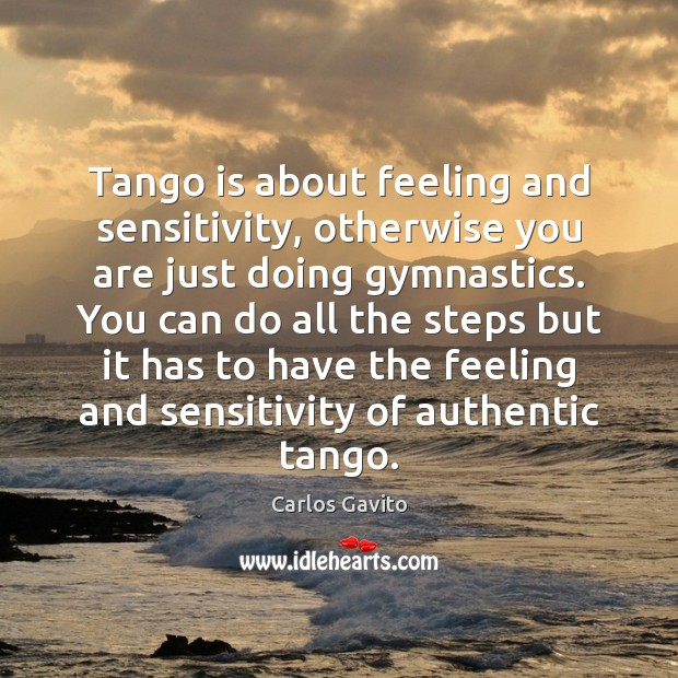 Image, Tango is about feeling and sensitivity, otherwise you are just doing gymnastics.
