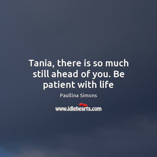 Tania, there is so much still ahead of you. Be patient with life Image
