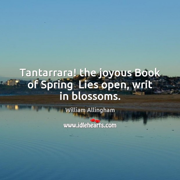 Tantarrara! the joyous Book of Spring  Lies open, writ in blossoms. William Allingham Picture Quote