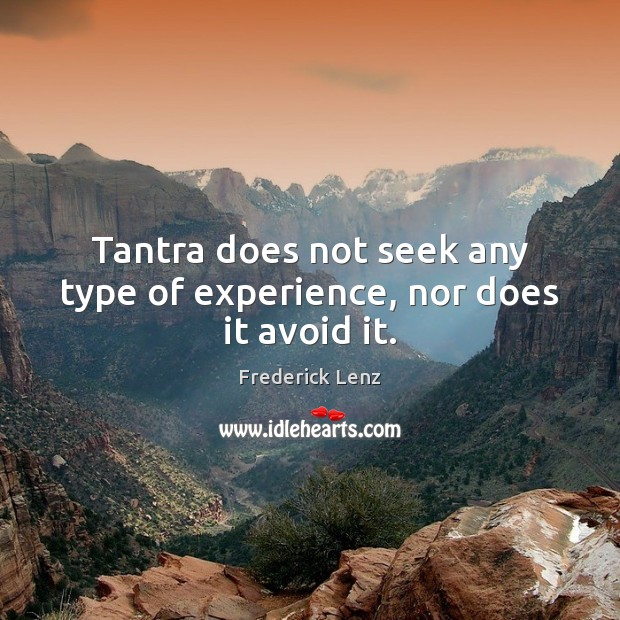Tantra does not seek any type of experience, nor does it avoid it. Image