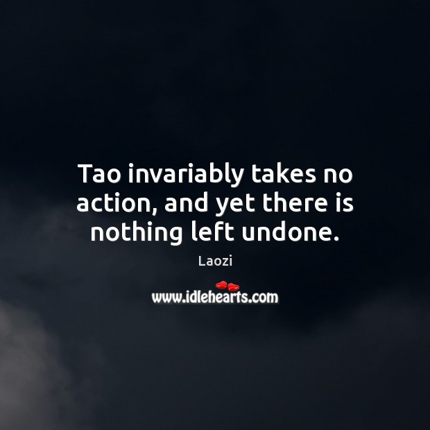 Image, Tao invariably takes no action, and yet there is nothing left undone.