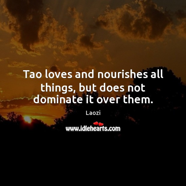 Tao loves and nourishes all things, but does not dominate it over them. Image