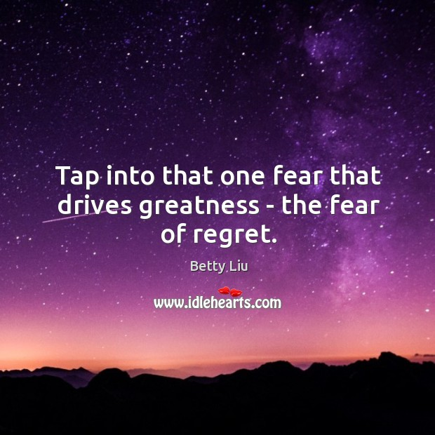 Image, Tap into that one fear that drives greatness – the fear of regret.
