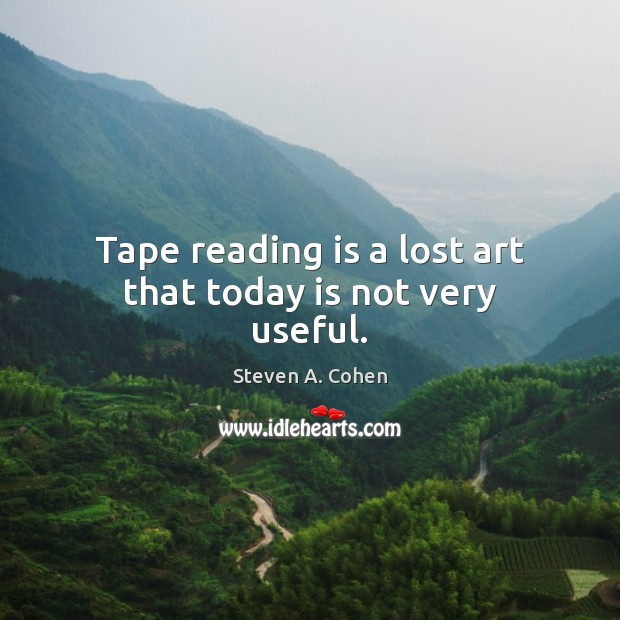 Tape reading is a lost art that today is not very useful. Steven A. Cohen Picture Quote