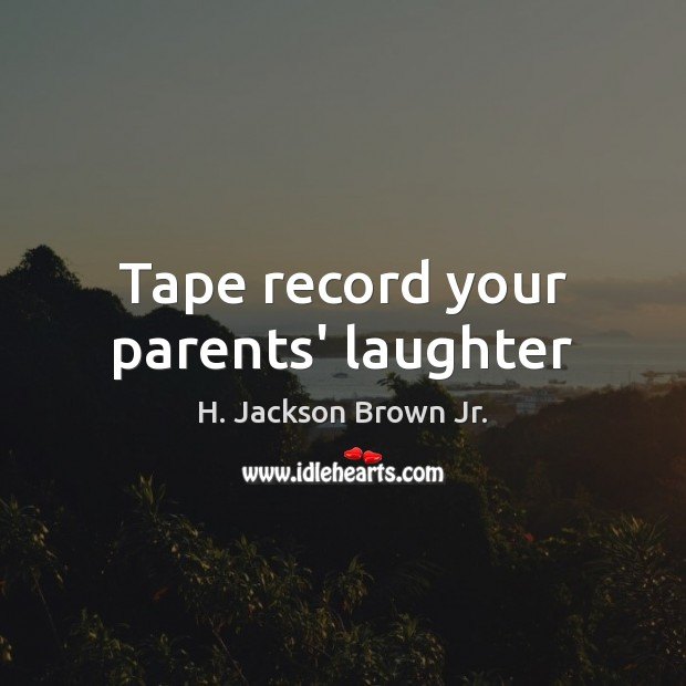Tape record your parents' laughter H. Jackson Brown Jr. Picture Quote
