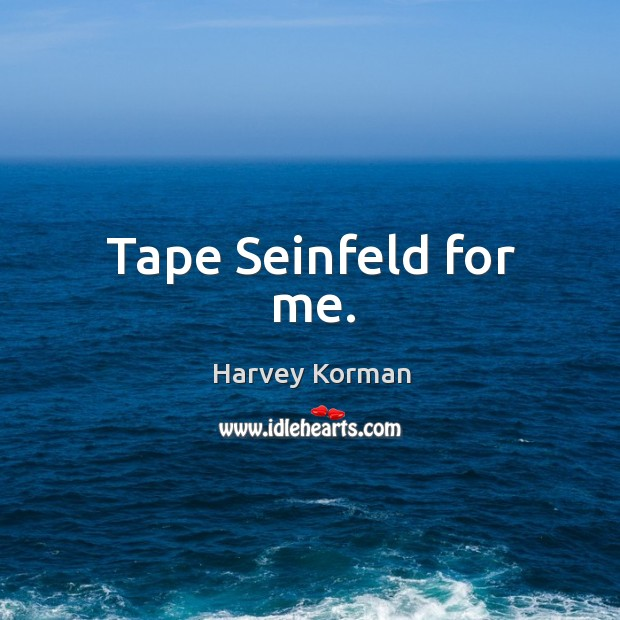 Tape Seinfeld for me. Image