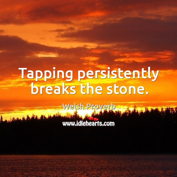 Tapping persistently breaks the stone. Welsh Proverbs Image