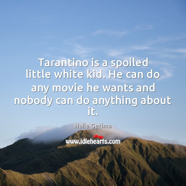Tarantino is a spoiled little white kid. He can do any movie Haile Gerima Picture Quote