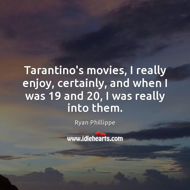 Tarantino's movies, I really enjoy, certainly, and when I was 19 and 20, I Image