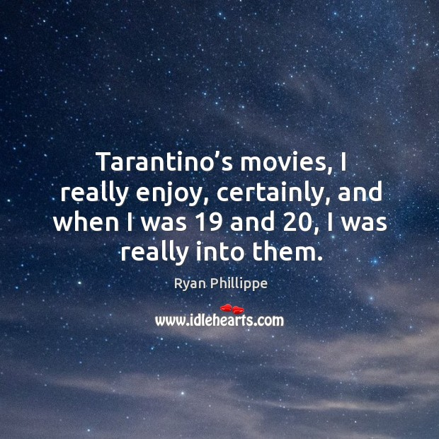 Tarantino's movies, I really enjoy, certainly, and when I was 19 and 20, I was really into them. Image
