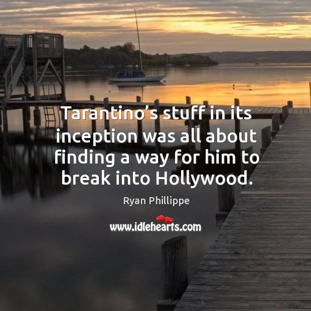 Tarantino's stuff in its inception was all about finding a way for him to break into hollywood. Ryan Phillippe Picture Quote