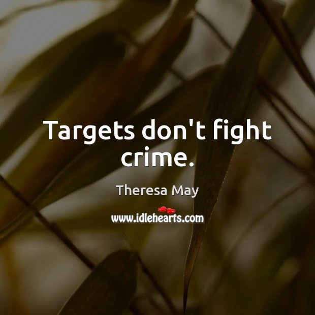 Targets don't fight crime. Theresa May Picture Quote