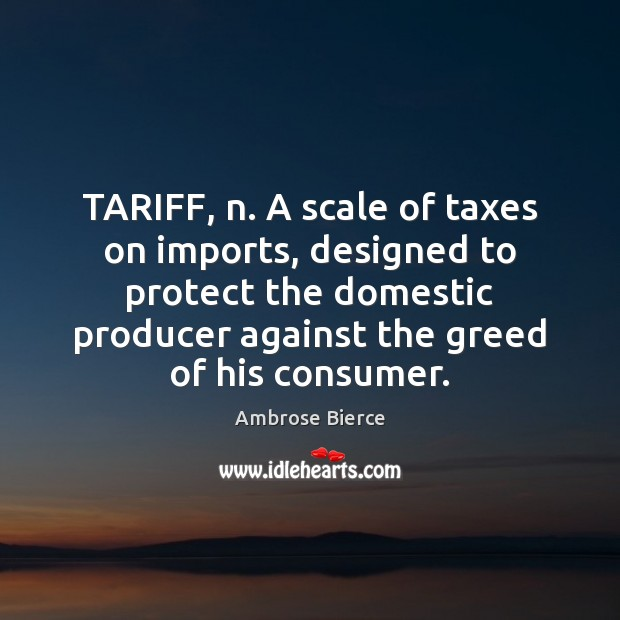 Image, TARIFF, n. A scale of taxes on imports, designed to protect the