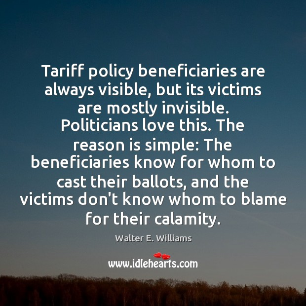 Tariff policy beneficiaries are always visible, but its victims are mostly invisible. Walter E. Williams Picture Quote