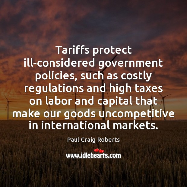 Tariffs protect ill-considered government policies, such as costly regulations and high taxes Paul Craig Roberts Picture Quote