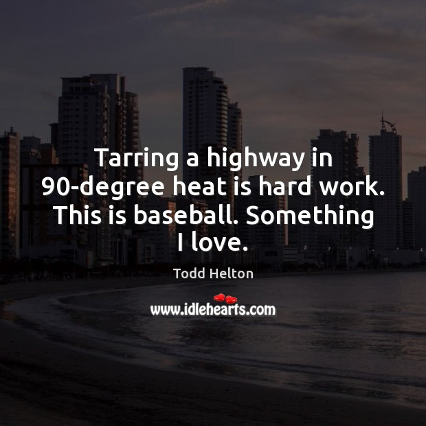 Tarring a highway in 90-degree heat is hard work. This is baseball. Something I love. Image