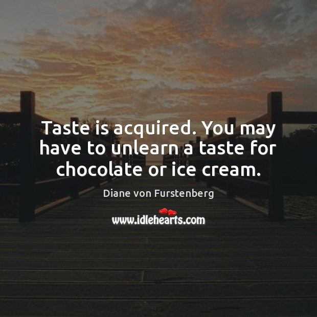 Taste is acquired. You may have to unlearn a taste for chocolate or ice cream. Image