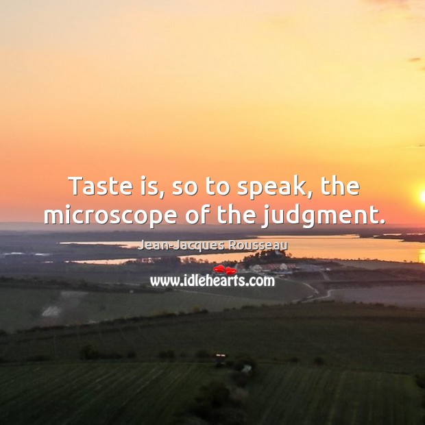 Taste is, so to speak, the microscope of the judgment. Image