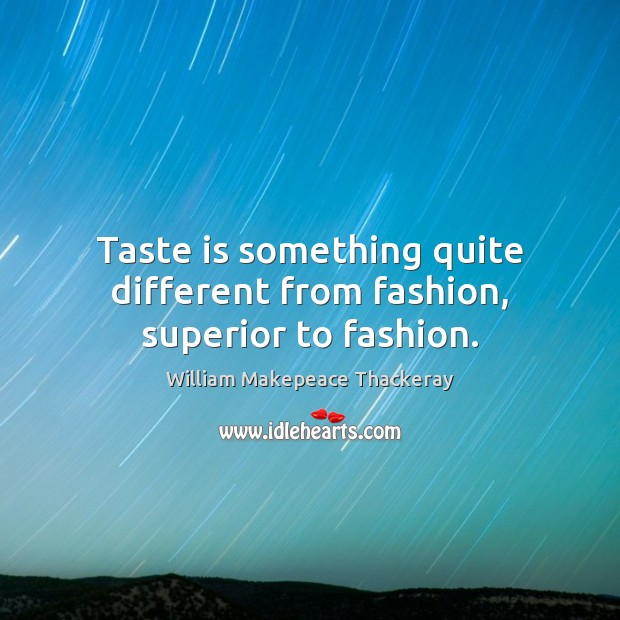 Taste is something quite different from fashion, superior to fashion. William Makepeace Thackeray Picture Quote