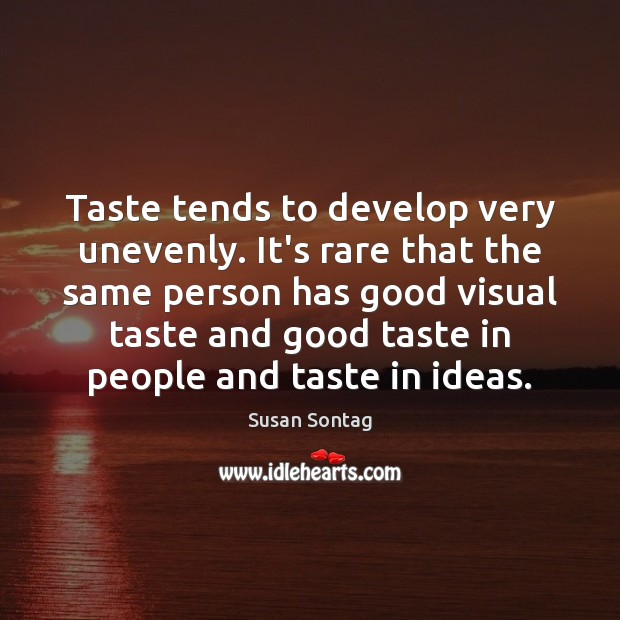 Taste tends to develop very unevenly. It's rare that the same person Susan Sontag Picture Quote
