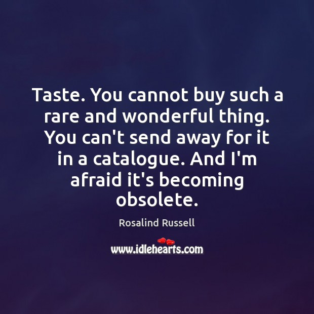 Image, Taste. You cannot buy such a rare and wonderful thing. You can't