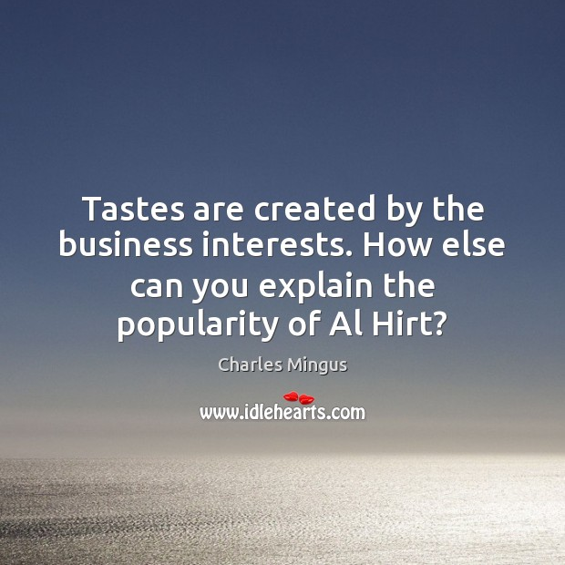 Charles Mingus Picture Quote image saying: Tastes are created by the business interests. How else can you explain