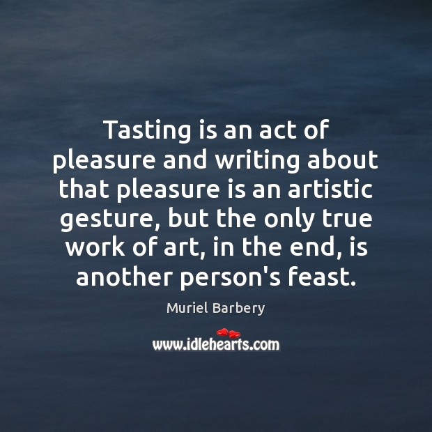 Tasting is an act of pleasure and writing about that pleasure is Muriel Barbery Picture Quote