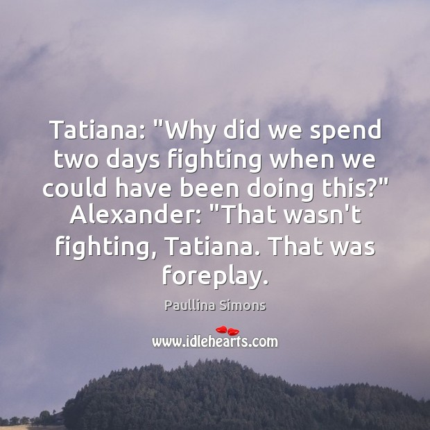 "Tatiana: ""Why did we spend two days fighting when we could have Paullina Simons Picture Quote"